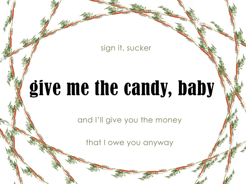 sign it sucker, give me the candy, baby, and I'll give you the money I owe you anyway