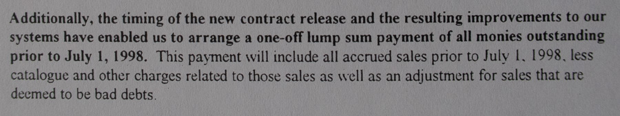 Additionally, the timing of the new contract release and the resulting improvements to our systems have enabled us to arrange a one-off lump sum payment of all monies outstanding prior to July 1, 1998. This payment will include all accrued sales prior to July 1, 1998.
